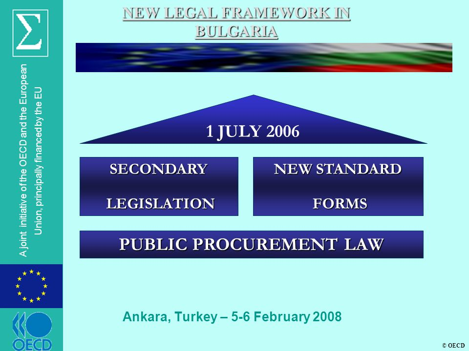 © OECD A joint initiative of the OECD and the European Union, principally financed by the EU Ankara, Turkey – 5-6 February 2008 NEW LEGAL FRAMEWORK IN BULGARIA 1 JULY 2006 SECONDARY LEGISLATION LEGISLATION NEW STANDARD FORMS FORMS PUBLIC PROCUREMENT LAW