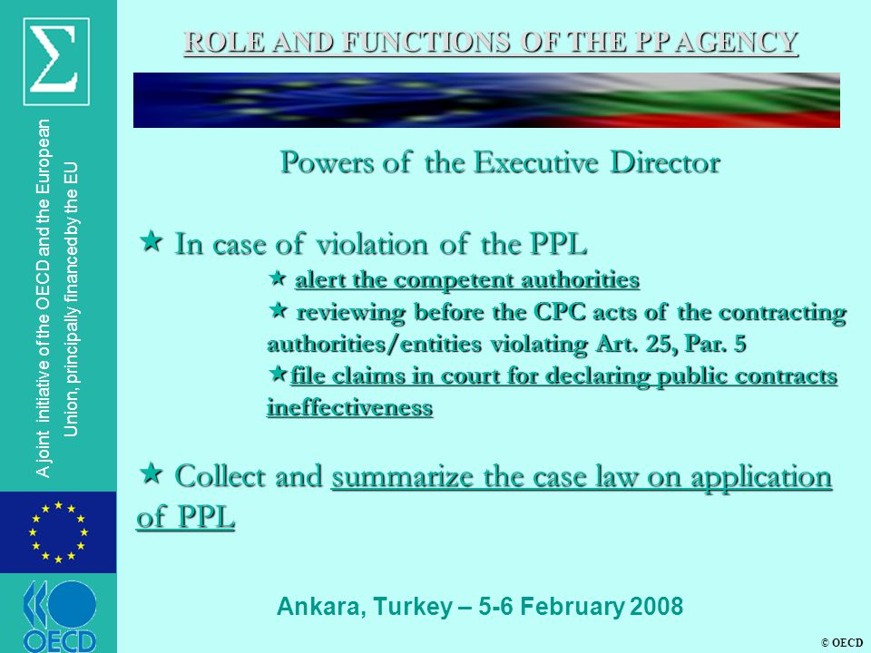© OECD A joint initiative of the OECD and the European Union, principally financed by the EU Ankara, Turkey – 5-6 February 2008 ROLE AND FUNCTIONS OF THE PP AGENCY Powers of the Executive Director  In case of violation of the PPL  alert the competent authorities  reviewing before the CPC acts of the contracting authorities/entities violating Art.