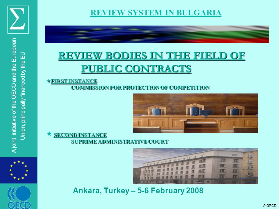 © OECD A joint initiative of the OECD and the European Union, principally financed by the EU  FIRST INSTANCE COMMISSION FOR PROTECTION OF COMPETITION SECOND INSTANCE SUPRIME ADMINISTRATIVE COURT  FIRST INSTANCE COMMISSION FOR PROTECTION OF COMPETITION  SECOND INSTANCE SUPRIME ADMINISTRATIVE COURT Ankara, Turkey – 5-6 February 2008 REVIEW SYSTEM IN BULGARIA REVIEW BODIES IN THE FIELD OF PUBLIC CONTRACTS REVIEW BODIES IN THE FIELD OF PUBLIC CONTRACTS