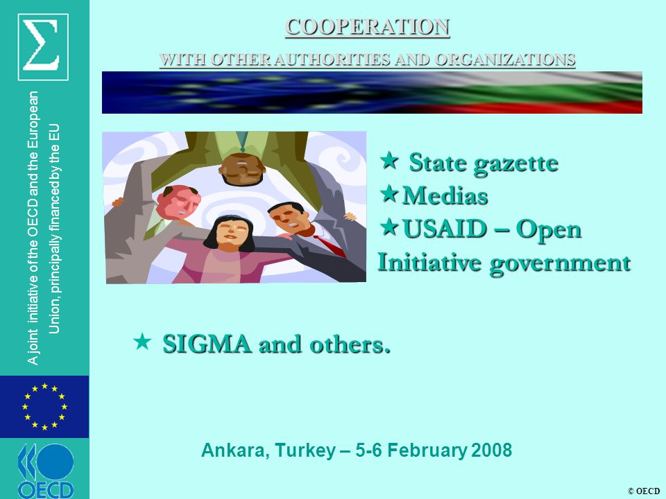 © OECD A joint initiative of the OECD and the European Union, principally financed by the EU Ankara, Turkey – 5-6 February 2008 COOPERATION WITH OTHER AUTHORITIES AND ORGANIZATIONS  State gazette  Medias  USAID – Open Initiative government SIGMA and others.