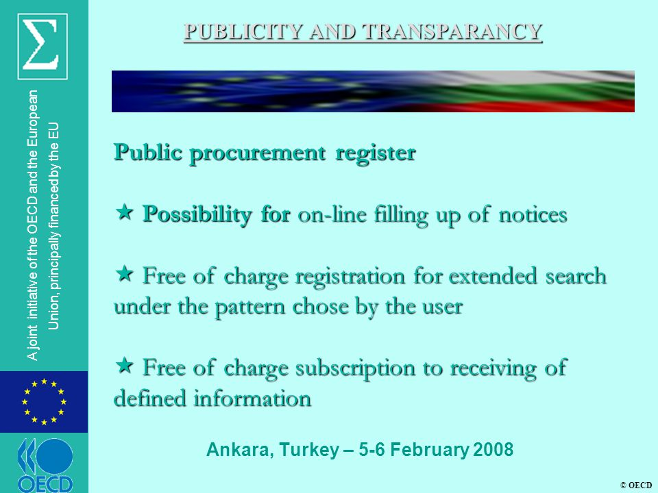 © OECD A joint initiative of the OECD and the European Union, principally financed by the EU Ankara, Turkey – 5-6 February 2008 PUBLICITY AND TRANSPARANCY Public procurement register  Possibility for on-line filling up of notices  Free of charge registration for extended search under the pattern chose by the user  Free of charge subscription to receiving of defined information