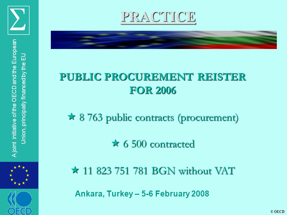 © OECD A joint initiative of the OECD and the European Union, principally financed by the EU Ankara, Turkey – 5-6 February 2008 PRACTICE PUBLIC PROCUREMENT REISTER FOR 2006  8 763 public contracts (procurement)  6 500 contracted  11 823 751 781 BGN without VAT