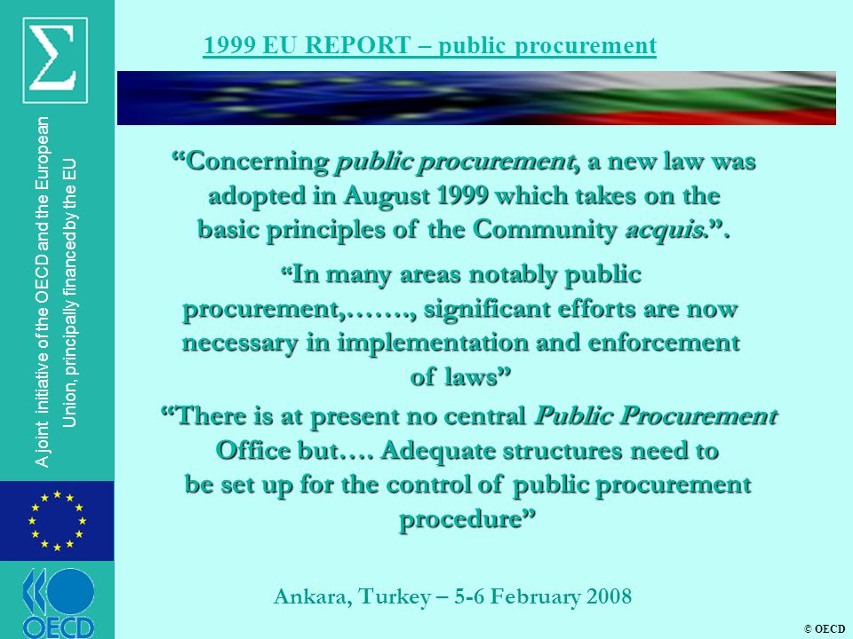 © OECD A joint initiative of the OECD and the European Union, principally financed by the EU Ankara, Turkey – 5-6 February 2008 1999 EU REPORT – public procurement Concerning public procurement, a new law was adopted in August 1999 which takes on the basic principles of the Community acquis. .