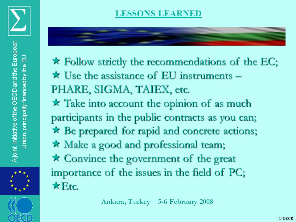 © OECD A joint initiative of the OECD and the European Union, principally financed by the EU Ankara, Turkey – 5-6 February 2008 LESSONS LEARNED  Follow strictly the recommendations of the EC;  Use the assistance of EU instruments – PHARE, SIGMA, TAIEX, etc.