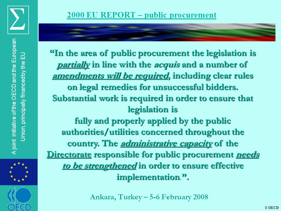 © OECD A joint initiative of the OECD and the European Union, principally financed by the EU Ankara, Turkey – 5-6 February 2008 2000 EU REPORT – public procurement In the area of public procurement the legislation is partially in line with the acquis and a number of amendments will be required, including clear rules on legal remedies for unsuccessful bidders.
