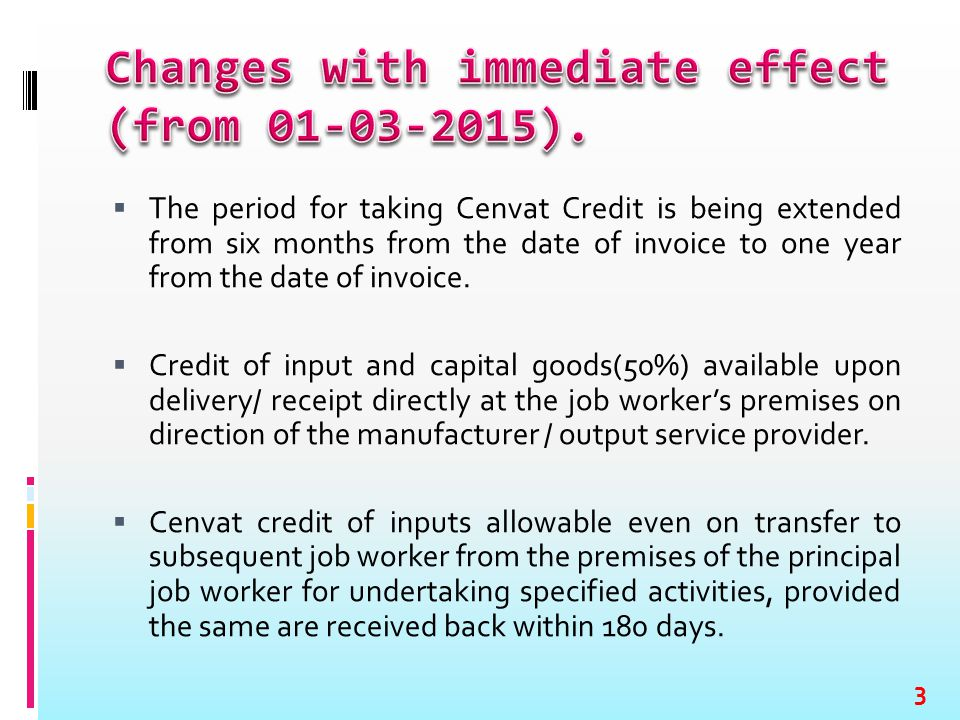  The period for taking Cenvat Credit is being extended from six months from the date of invoice to one year from the date of invoice.  Credit of inp