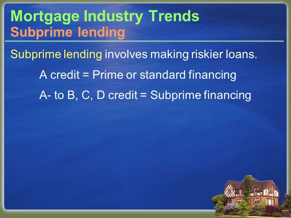 Mortgage Industry Trends Subprime lending involves making riskier loans.