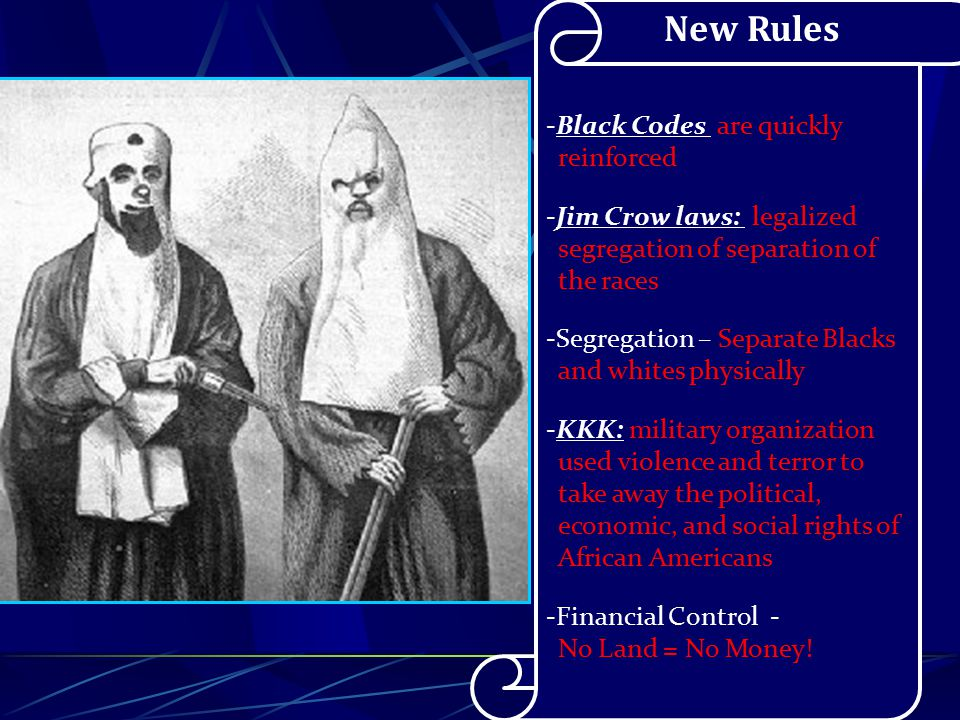 New Rules -Black Codes are quickly reinforced -Jim Crow laws: legalized segregation of separation of the races -Segregation – Separate Blacks and whites physically -KKK: military organization used violence and terror to take away the political, economic, and social rights of African Americans -Financial Control - No Land = No Money!