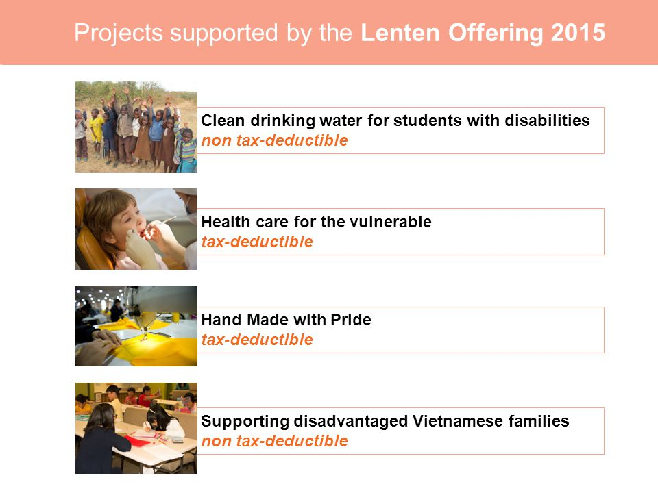 0 Projects supported by the Lenten Offering 2015 Clean drinking water for students with disabilities non tax-deductible Health care for the vulnerable tax-deductible Hand Made with Pride tax-deductible Supporting disadvantaged Vietnamese families non tax-deductible