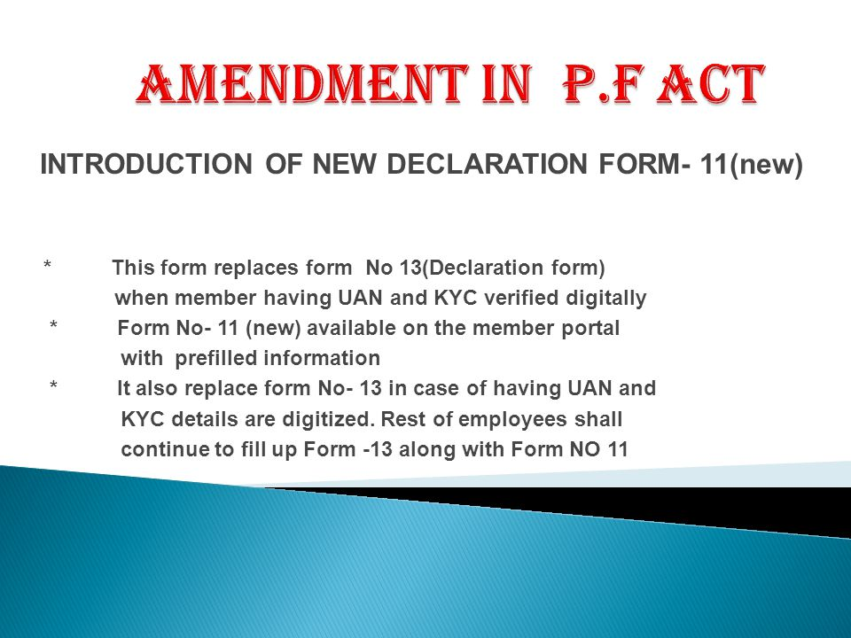 INTRODUCTION OF NEW DECLARATION FORM- 11(new) * This form replaces form No 13(Declaration form) when member having UAN and KYC verified digitally * Form No- 11 (new) available on the member portal with prefilled information * It also replace form No- 13 in case of having UAN and KYC details are digitized.