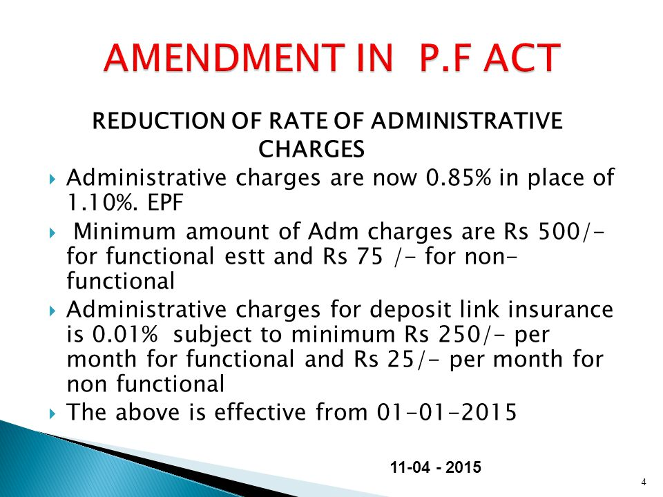REDUCTION OF RATE OF ADMINISTRATIVE CHARGES  Administrative charges are now 0.85% in place of 1.10%. EPF  Minimum amount of Adm charges are Rs 500/-