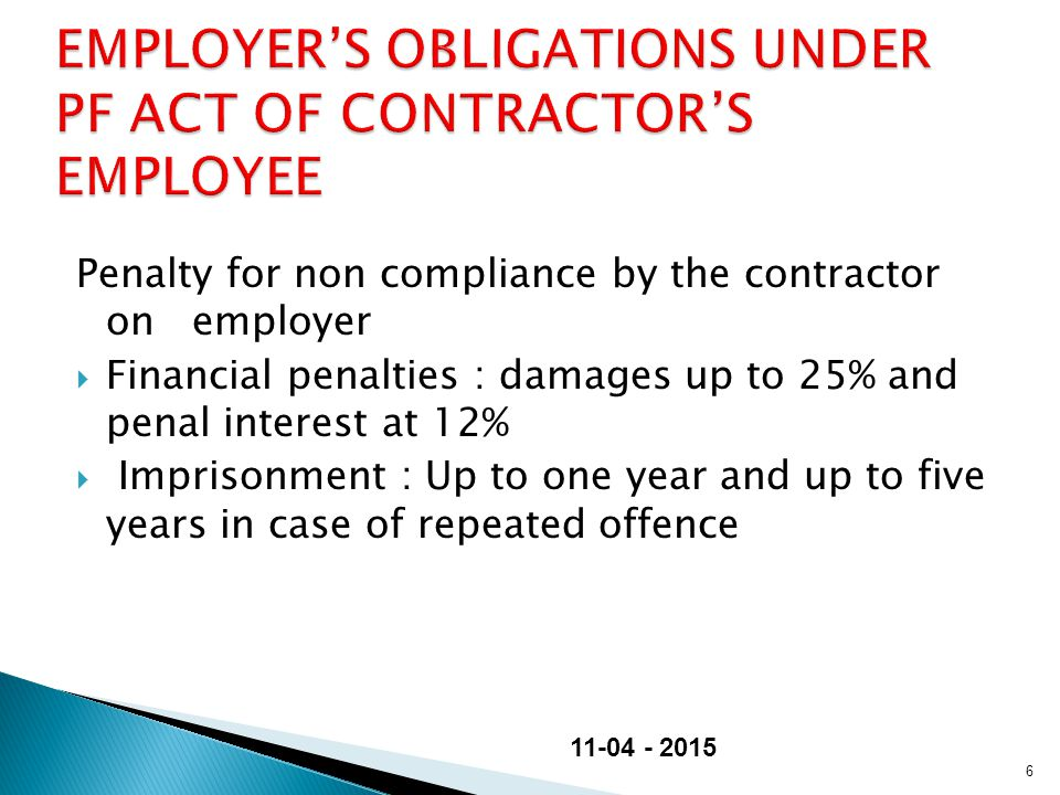 Penalty for non compliance by the contractor on employer  Financial penalties : damages up to 25% and penal interest at 12%  Imprisonment : Up to one year and up to five years in case of repeated offence 6 11-04 - 2015