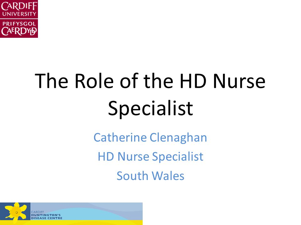 The Role of the HD Nurse Specialist Catherine Clenaghan HD Nurse Specialist South Wales