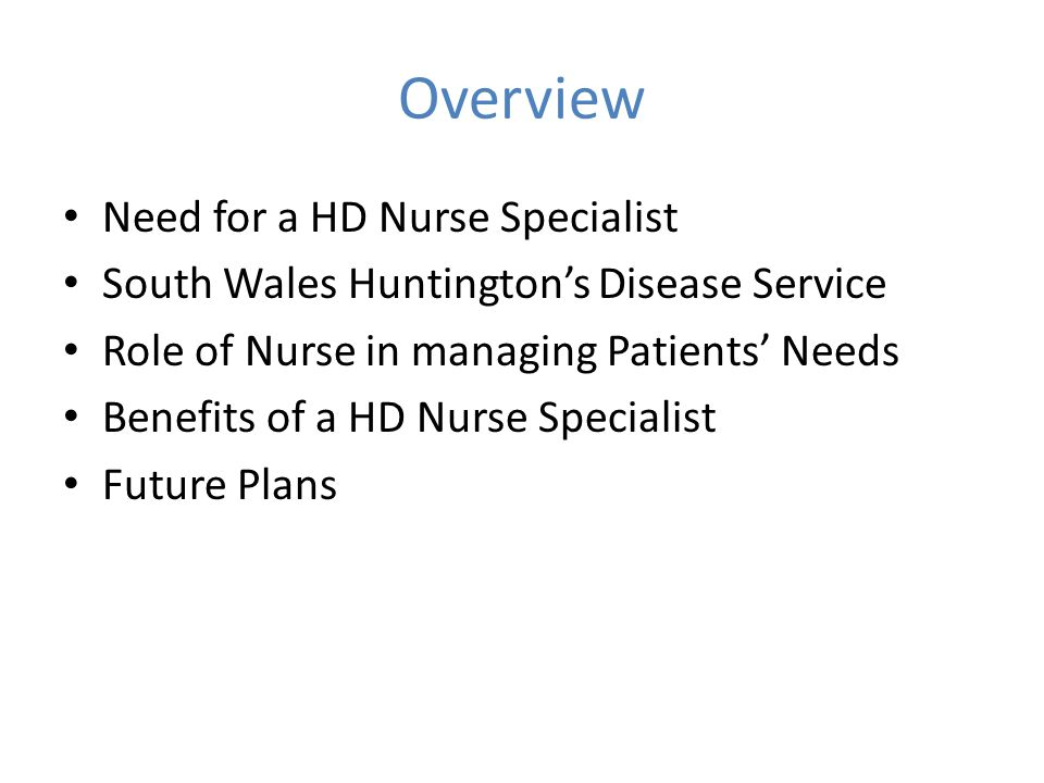Overview Need for a HD Nurse Specialist South Wales Huntington's Disease Service Role of Nurse in managing Patients' Needs Benefits of a HD Nurse Spec
