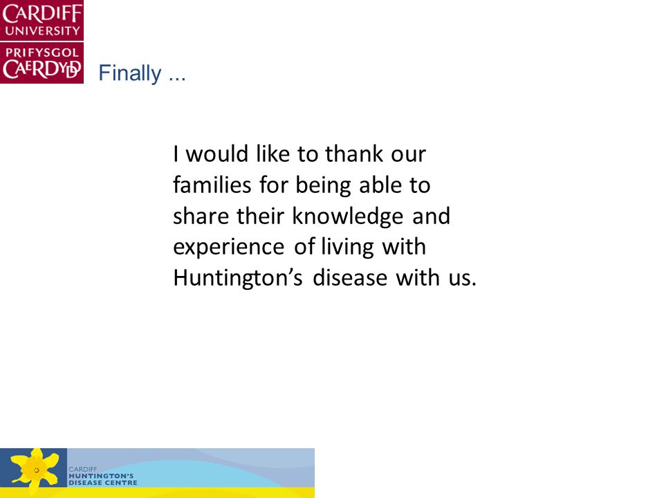 I would like to thank our families for being able to share their knowledge and experience of living with Huntington's disease with us. Finally...