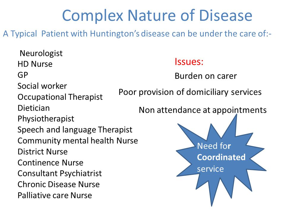 Complex Nature of Disease A Typical Patient with Huntington's disease can be under the care of:- Neurologist HD Nurse GP Social worker Occupational Th