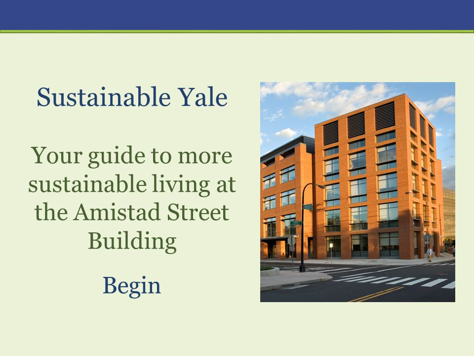 Sustainable Yale Your guide to more sustainable living at the Amistad Street Building Begin