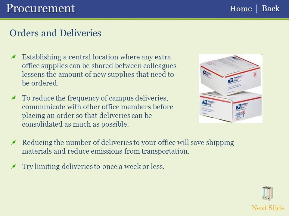 Orders and Deliveries Procurement Procurement Next Slide Establishing a central location where any extra office supplies can be shared between colleagues lessens the amount of new supplies that need to be ordered.