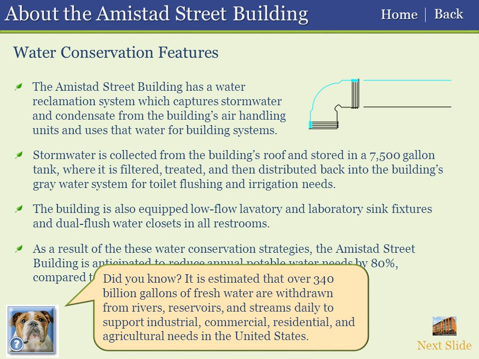 Water Conservation Features About the Amistad Street Building The Amistad Street Building has a water reclamation system which captures stormwater and condensate from the building's air handling units and uses that water for building systems.