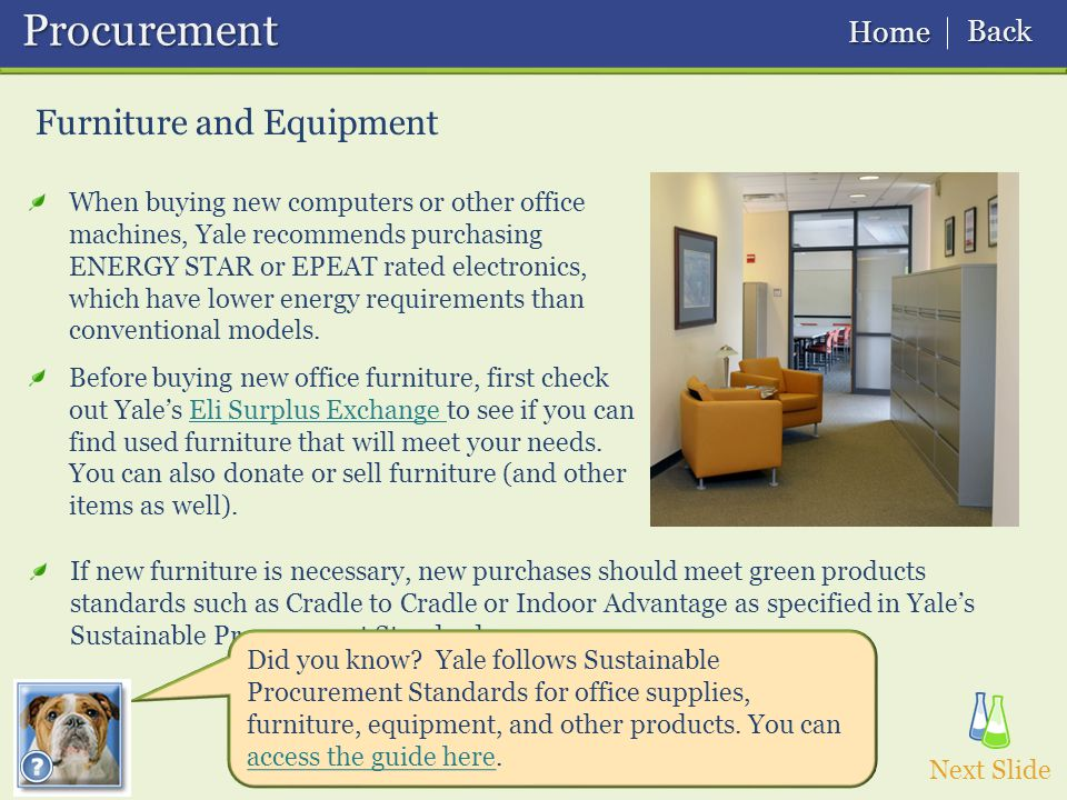 Furniture and Equipment Procurement Procurement Next Slide If new furniture is necessary, new purchases should meet green products standards such as Cradle to Cradle or Indoor Advantage as specified in Yale's Sustainable Procurement Standards.