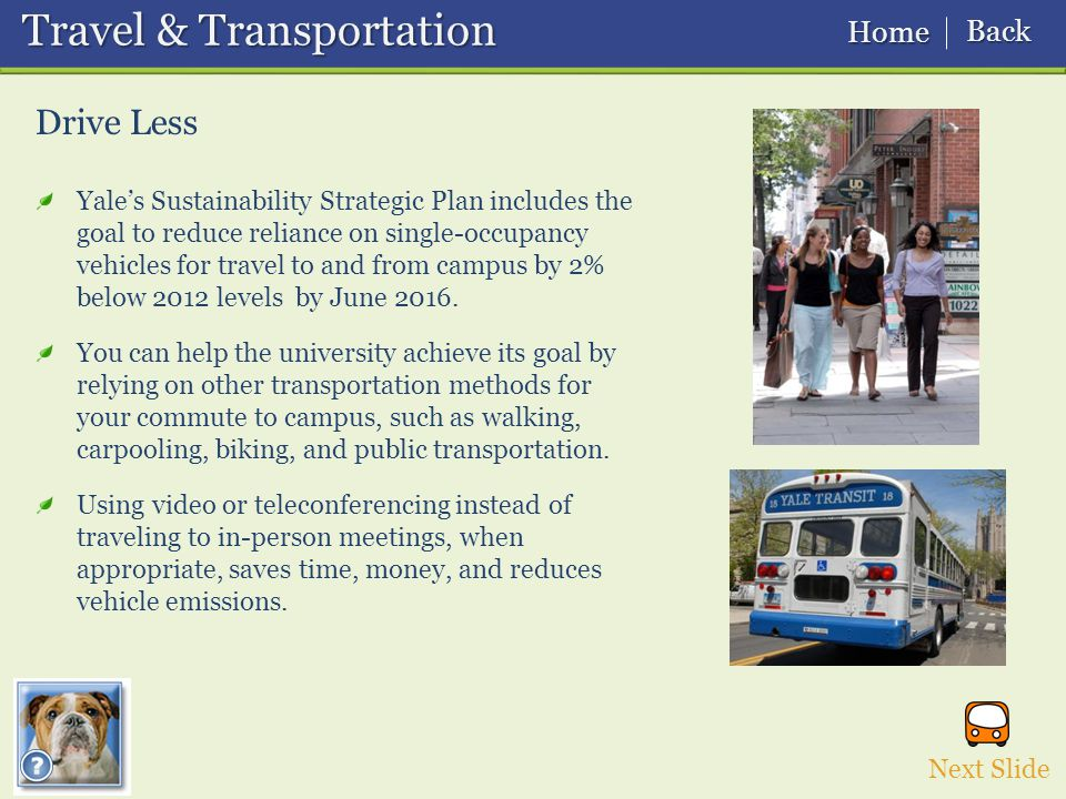 Drive Less Travel & Transportation Travel & Transportation Yale's Sustainability Strategic Plan includes the goal to reduce reliance on single-occupancy vehicles for travel to and from campus by 2% below 2012 levels by June 2016.