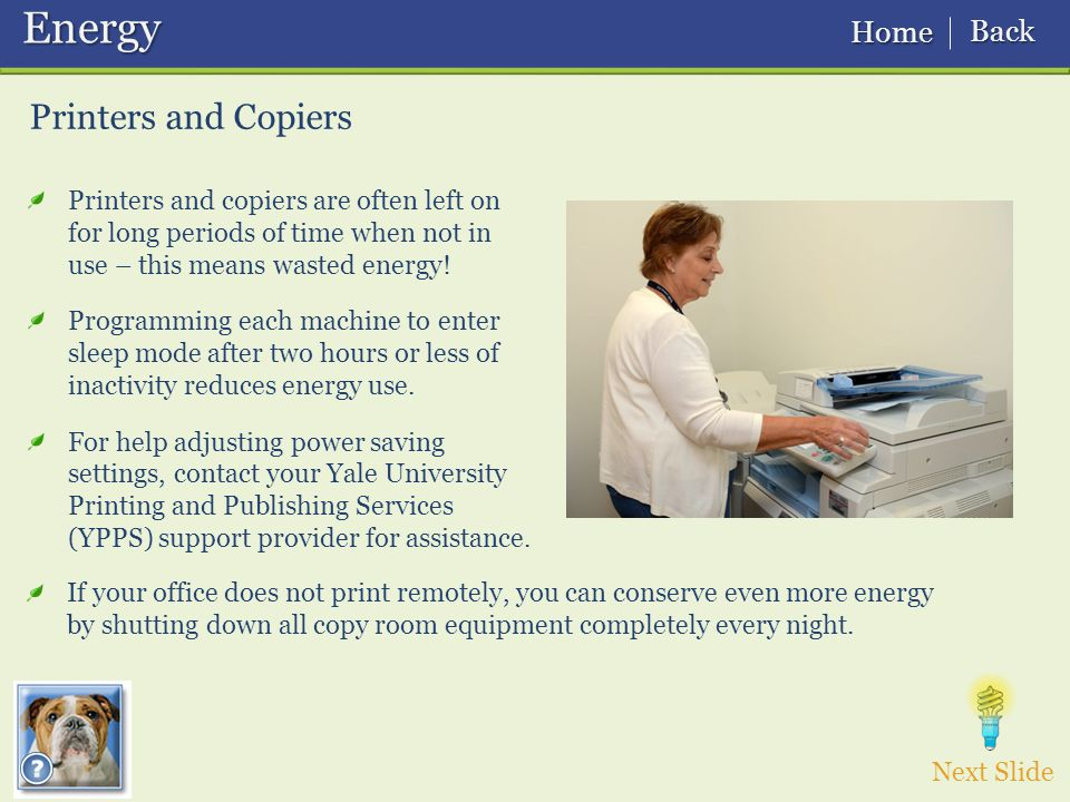 Printers and Copiers Printers and copiers are often left on for long periods of time when not in use – this means wasted energy.