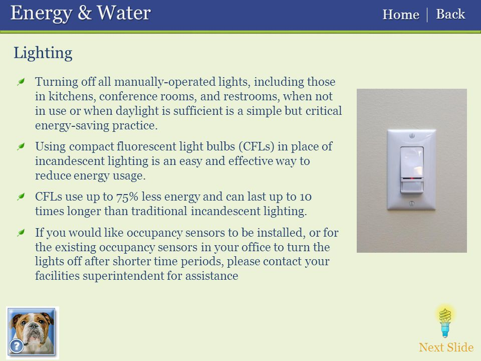 Lighting Energy & Water Energy & Water Turning off all manually-operated lights, including those in kitchens, conference rooms, and restrooms, when not in use or when daylight is sufficient is a simple but critical energy-saving practice.