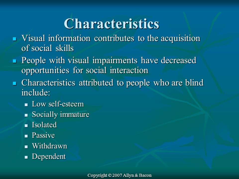 Copyright © 2007 Allyn & Bacon Characteristics Visual information contributes to the acquisition of social skills Visual information contributes to the acquisition of social skills People with visual impairments have decreased opportunities for social interaction People with visual impairments have decreased opportunities for social interaction Characteristics attributed to people who are blind include: Characteristics attributed to people who are blind include: Low self-esteem Low self-esteem Socially immature Socially immature Isolated Isolated Passive Passive Withdrawn Withdrawn Dependent Dependent