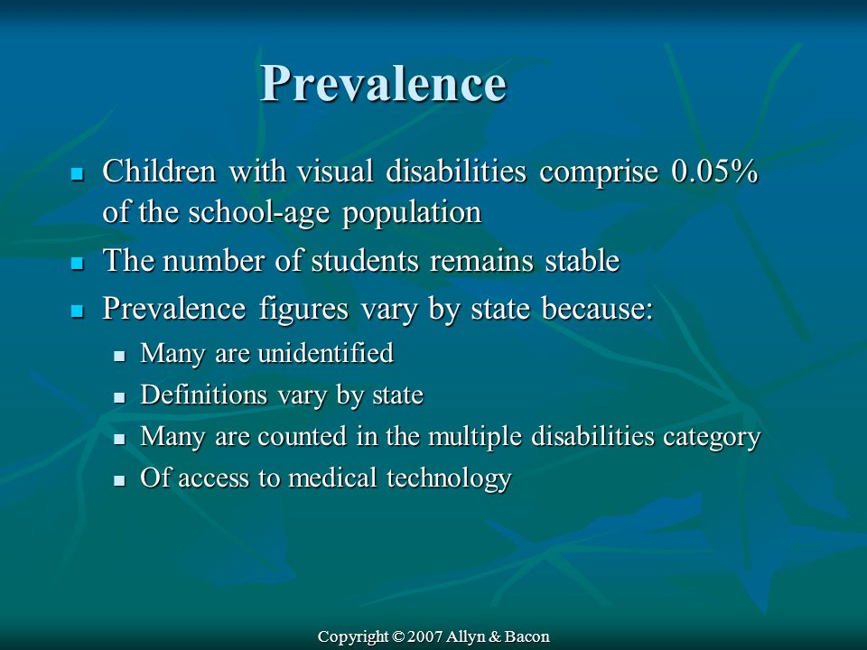 Copyright © 2007 Allyn & Bacon Prevalence Children with visual disabilities comprise 0.05% of the school-age population Children with visual disabilities comprise 0.05% of the school-age population The number of students remains stable The number of students remains stable Prevalence figures vary by state because: Prevalence figures vary by state because: Many are unidentified Many are unidentified Definitions vary by state Definitions vary by state Many are counted in the multiple disabilities category Many are counted in the multiple disabilities category Of access to medical technology Of access to medical technology