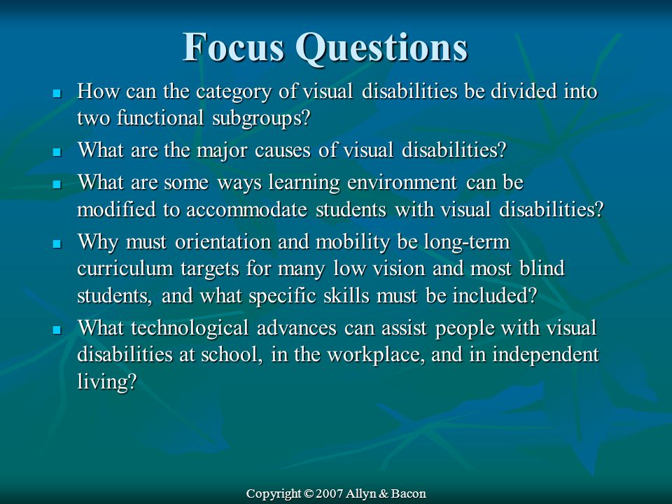 Copyright © 2007 Allyn & Bacon Focus Questions How can the category of visual disabilities be divided into two functional subgroups.