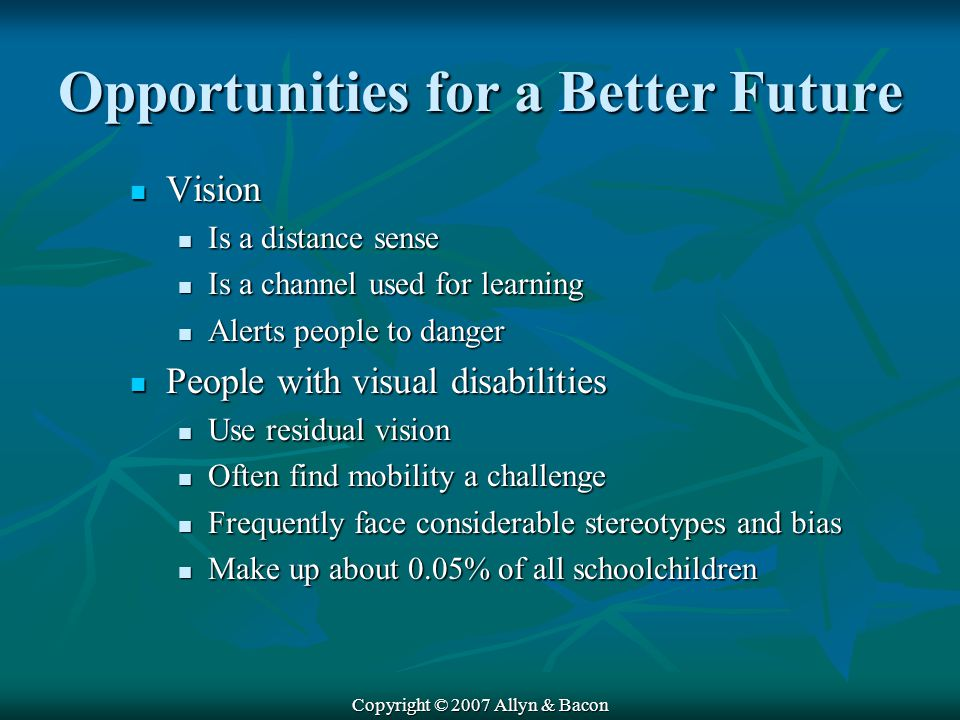 Copyright © 2007 Allyn & Bacon Opportunities for a Better Future Vision Vision Is a distance sense Is a distance sense Is a channel used for learning Is a channel used for learning Alerts people to danger Alerts people to danger People with visual disabilities People with visual disabilities Use residual vision Use residual vision Often find mobility a challenge Often find mobility a challenge Frequently face considerable stereotypes and bias Frequently face considerable stereotypes and bias Make up about 0.05% of all schoolchildren Make up about 0.05% of all schoolchildren