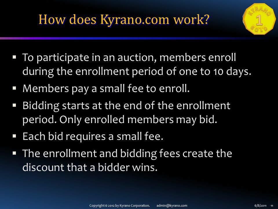 Copyright © 2012 by Kyrano Corporation. admin@kyrano.com6/8/2011 11 How does Kyrano.com work?  To participate in an auction, members enroll during th