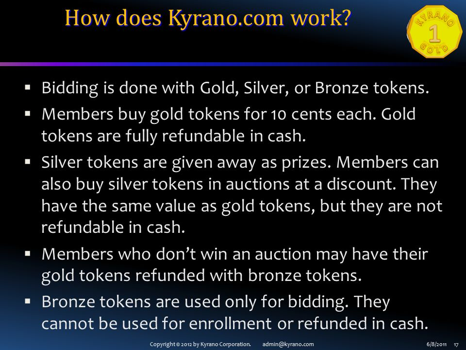 Copyright © 2012 by Kyrano Corporation. admin@kyrano.com6/8/2011 17 How does Kyrano.com work?  Bidding is done with Gold, Silver, or Bronze tokens. 