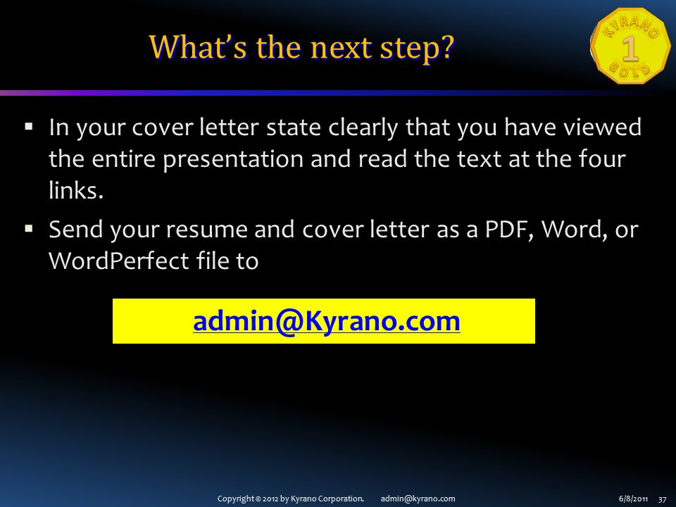 Copyright © 2012 by Kyrano Corporation. admin@kyrano.com6/8/2011 37 What's the next step?  In your cover letter state clearly that you have viewed th