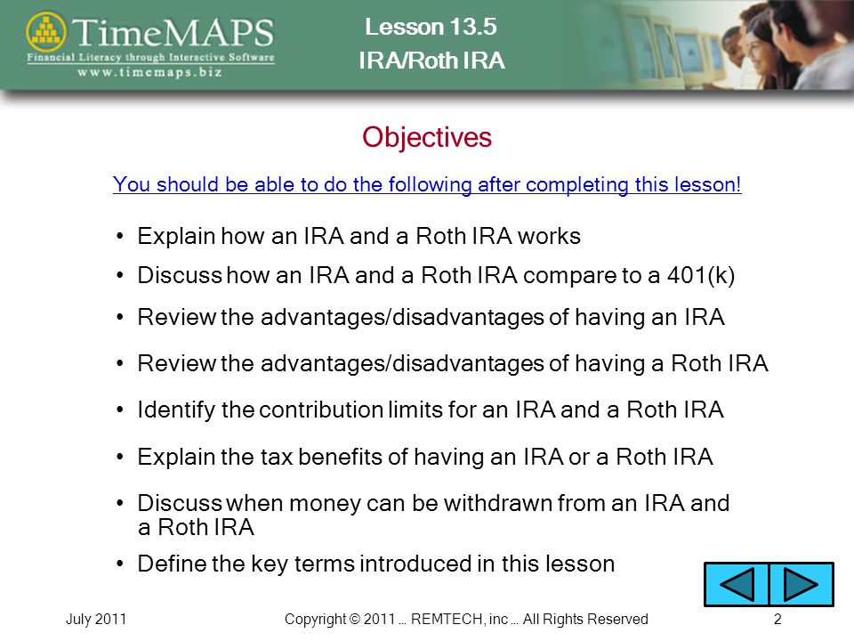 Lesson 13.5 IRA/Roth IRA July 2011Copyright © 2011 … REMTECH, inc … All Rights Reserved2 Objectives Explain how an IRA and a Roth IRA works Discuss how an IRA and a Roth IRA compare to a 401(k) Review the advantages/disadvantages of having an IRA Review the advantages/disadvantages of having a Roth IRA Identify the contribution limits for an IRA and a Roth IRA Discuss when money can be withdrawn from an IRA and a Roth IRA You should be able to do the following after completing this lesson.