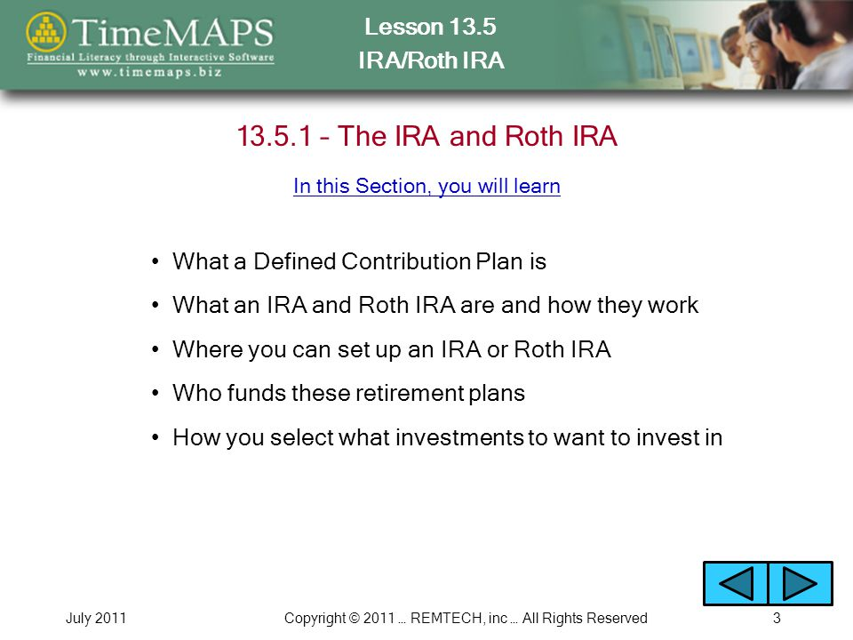 Lesson 13.5 IRA/Roth IRA July 2011Copyright © 2011 … REMTECH, inc … All Rights Reserved3 13.5.1 – The IRA and Roth IRA What a Defined Contribution Plan is What an IRA and Roth IRA are and how they work Where you can set up an IRA or Roth IRA Who funds these retirement plans How you select what investments to want to invest in In this Section, you will learn