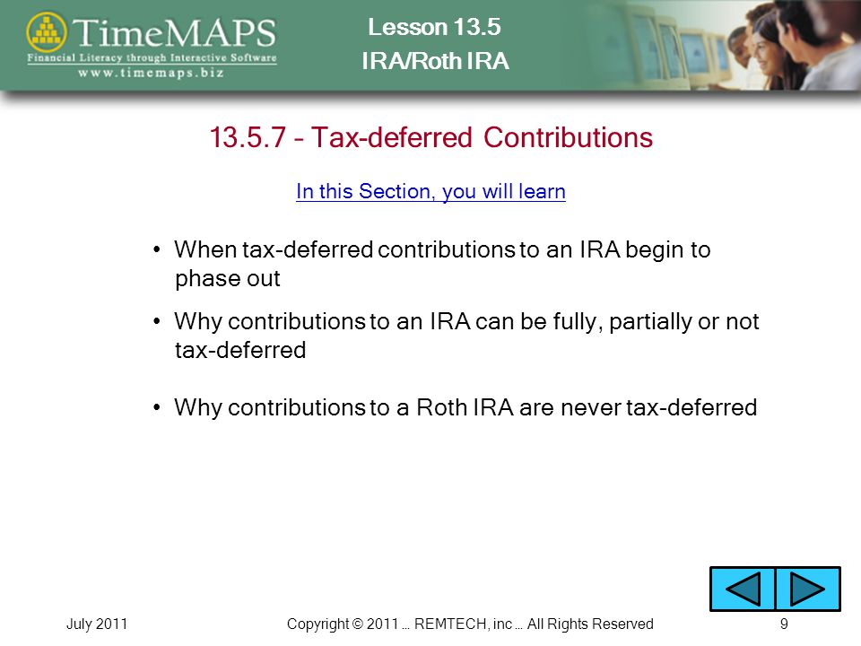 Lesson 13.5 IRA/Roth IRA July 2011Copyright © 2011 … REMTECH, inc … All Rights Reserved10 13.5.8 – Withdrawing the Money In this Section, you will learn At what age you can begin making qualified withdrawals How being retired affects when you can make withdrawals from an IRA or Roth IRA When withdrawals from an IRA or Roth IRA are subject to income taxes How Required Minimum Distributions affect an IRA and Roth IRA Retirement Plan Growth Exercise You will run the following Interactive Exercise