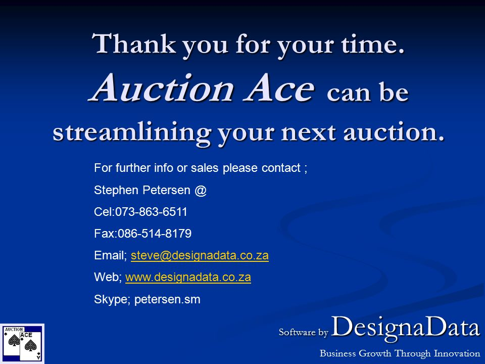 Thank you for your time. Auction Ace can be streamlining your next auction. For further info or sales please contact ; Stephen Petersen @ Cel:073-863-