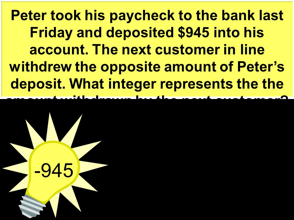 -945 Peter took his paycheck to the bank last Friday and deposited $945 into his account. The next customer in line withdrew the opposite amount of Pe