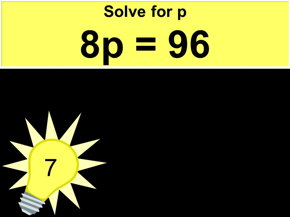 7 Solve for p 8p = 96