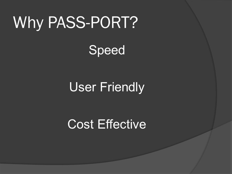 Why PASS-PORT Speed User Friendly Cost Effective