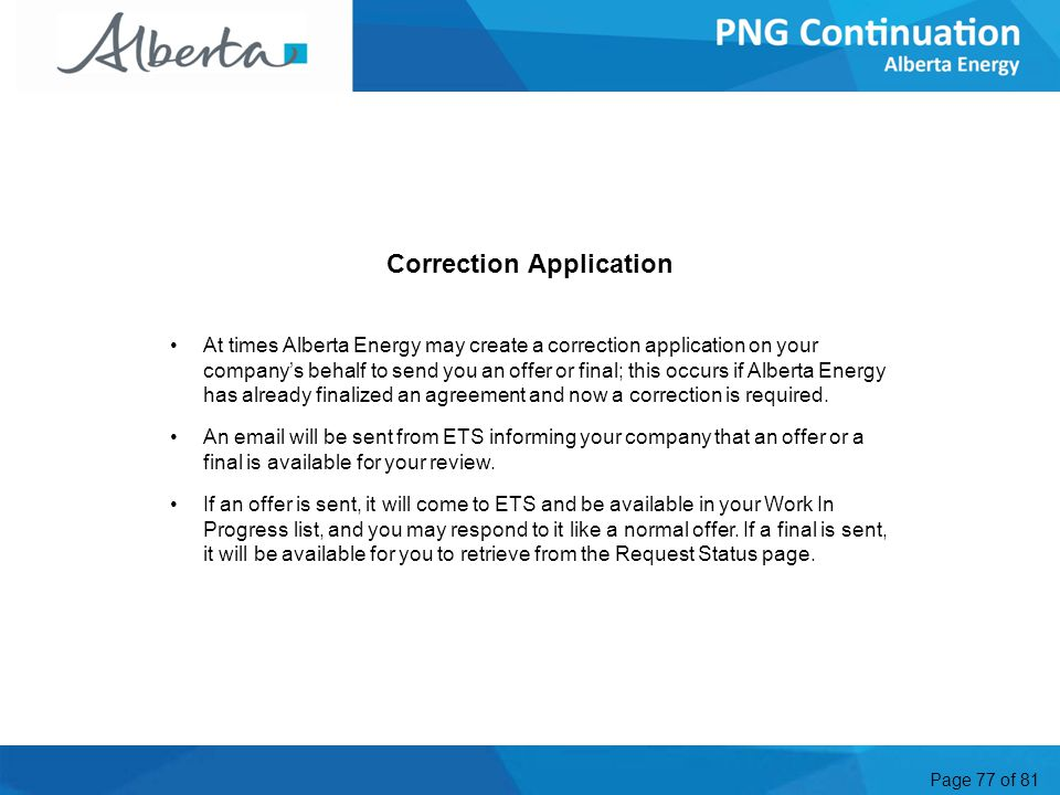 Page 77 of 81 Correction Application At times Alberta Energy may create a correction application on your company's behalf to send you an offer or final; this occurs if Alberta Energy has already finalized an agreement and now a correction is required.