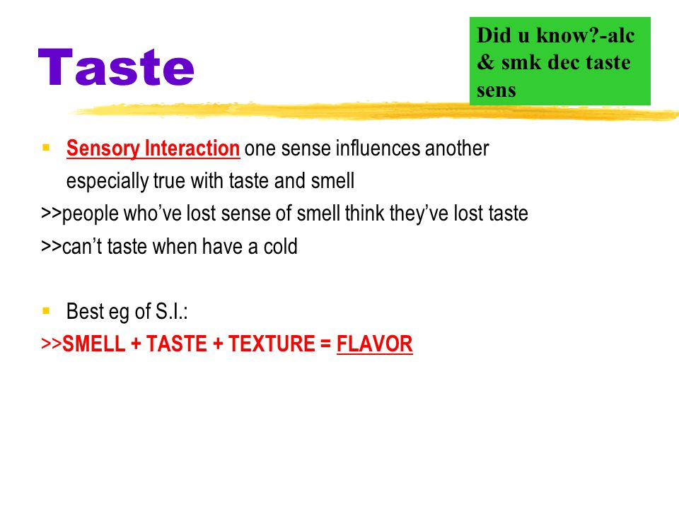 Taste  also called gustatory sense  involves 4 basic sensations sweet, sour, salty, and bitter (more recently: umami )  Taste & Smell are a chemica