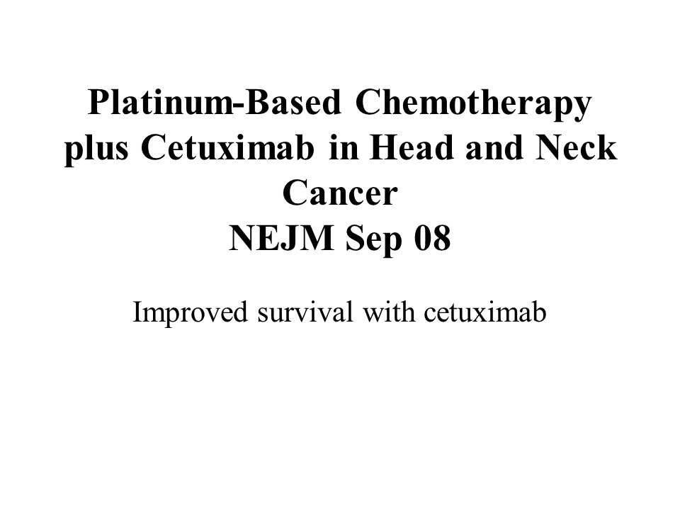 Platinum-Based Chemotherapy plus Cetuximab in Head and Neck Cancer NEJM Sep 08 Improved survival with cetuximab