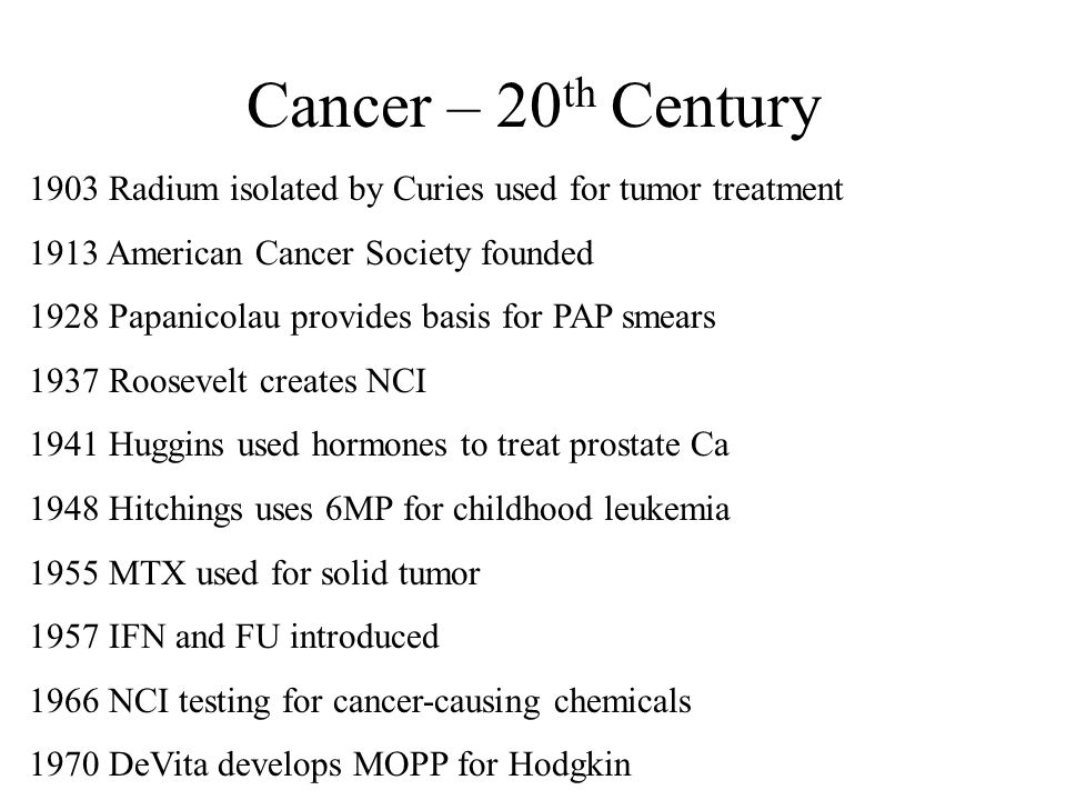 Cancer – 20 th Century 1903 Radium isolated by Curies used for tumor treatment 1913 American Cancer Society founded 1928 Papanicolau provides basis fo