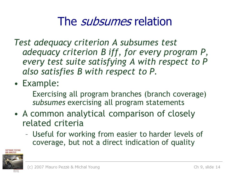 (c) 2007 Mauro Pezzè & Michal Young Ch 9, slide 14 The subsumes relation Test adequacy criterion A subsumes test adequacy criterion B iff, for every program P, every test suite satisfying A with respect to P also satisfies B with respect to P.
