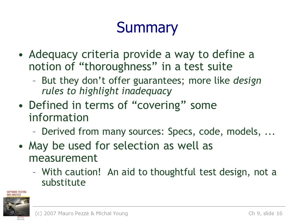 (c) 2007 Mauro Pezzè & Michal Young Ch 9, slide 16 Summary Adequacy criteria provide a way to define a notion of thoroughness in a test suite –But they don't offer guarantees; more like design rules to highlight inadequacy Defined in terms of covering some information –Derived from many sources: Specs, code, models,...