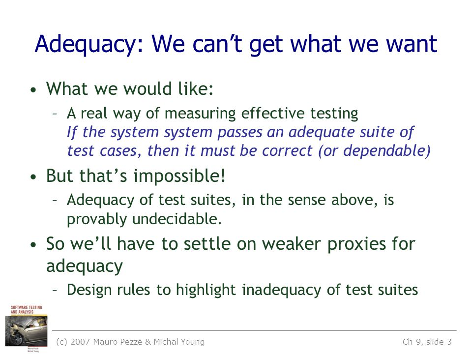 (c) 2007 Mauro Pezzè & Michal Young Ch 9, slide 3 Adequacy: We can't get what we want What we would like: –A real way of measuring effective testing If the system system passes an adequate suite of test cases, then it must be correct (or dependable) But that's impossible.