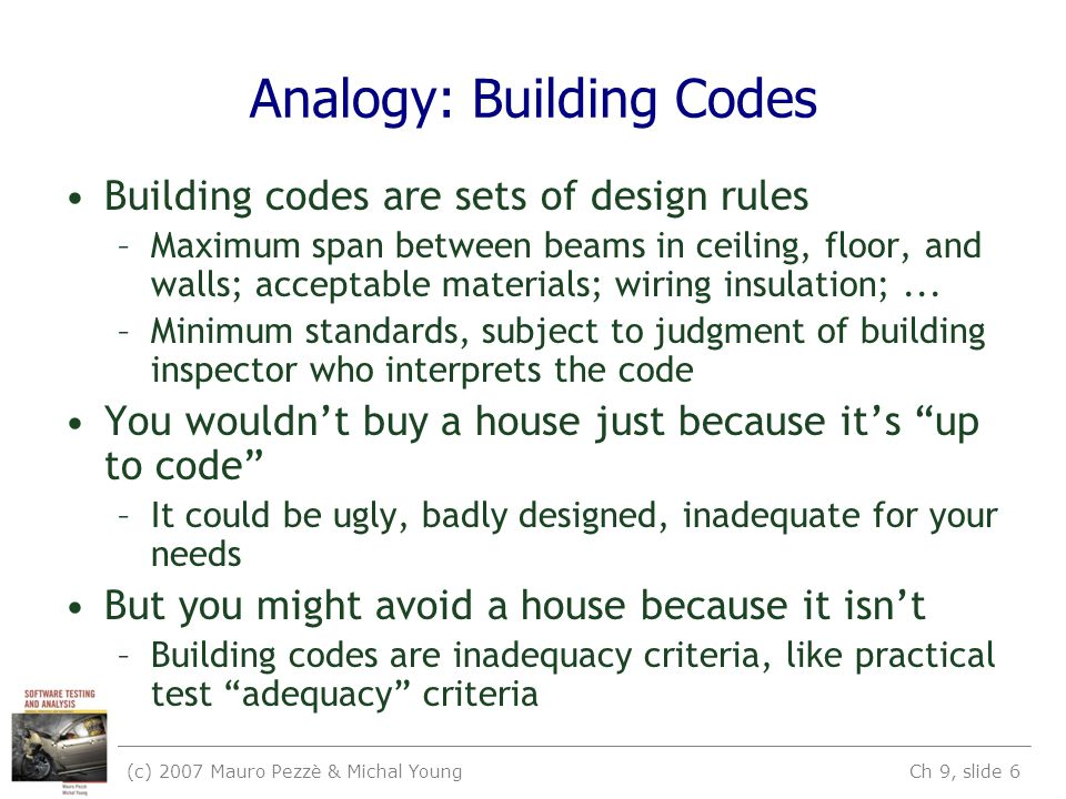 (c) 2007 Mauro Pezzè & Michal Young Ch 9, slide 6 Analogy: Building Codes Building codes are sets of design rules –Maximum span between beams in ceiling, floor, and walls; acceptable materials; wiring insulation;...