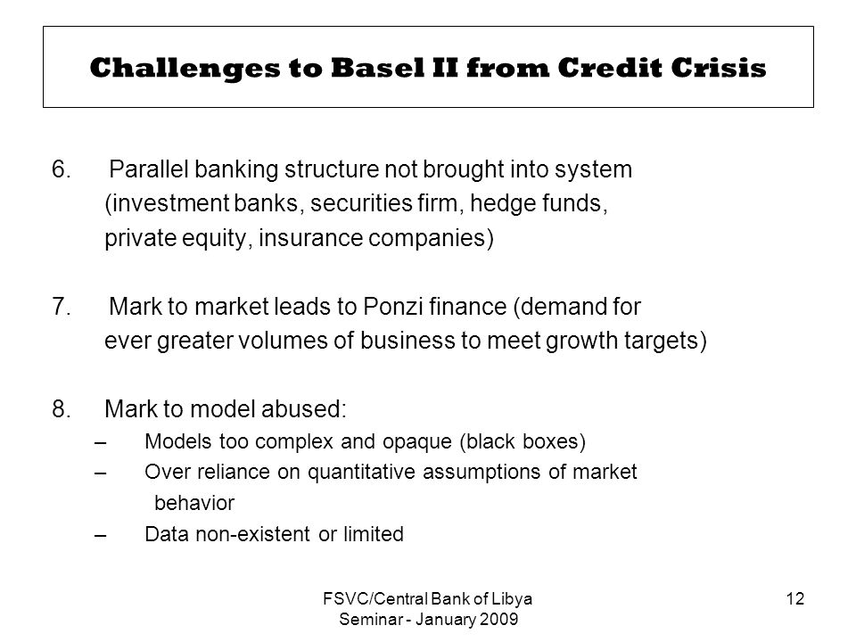 FSVC/Central Bank of Libya Seminar - January 2009 12 Challenges to Basel II from Credit Crisis 6.Parallel banking structure not brought into system (investment banks, securities firm, hedge funds, private equity, insurance companies) 7.Mark to market leads to Ponzi finance (demand for ever greater volumes of business to meet growth targets) 8.